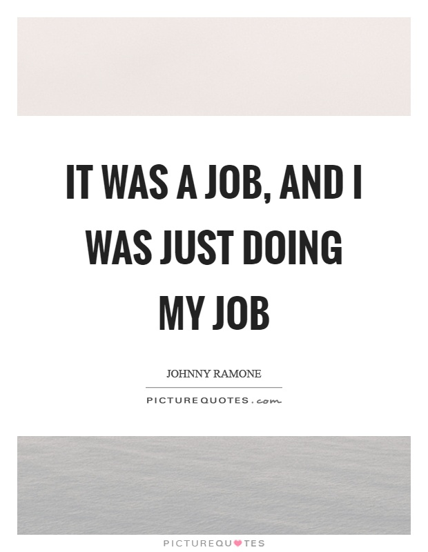 It was a job, and I was just doing my job Picture Quote #1