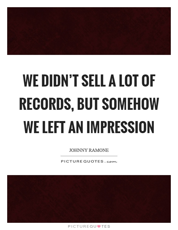 We didn't sell a lot of records, but somehow we left an impression Picture Quote #1