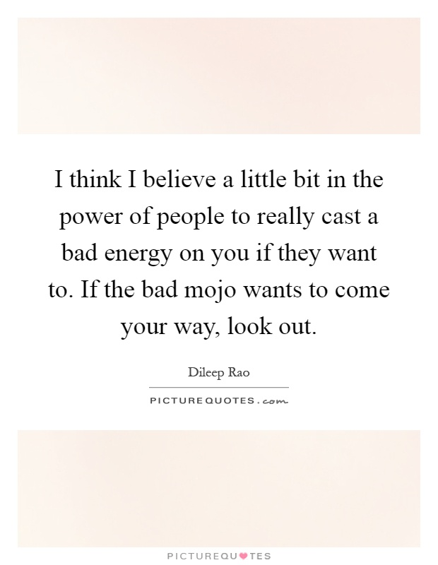 I think I believe a little bit in the power of people to really cast a bad energy on you if they want to. If the bad mojo wants to come your way, look out Picture Quote #1