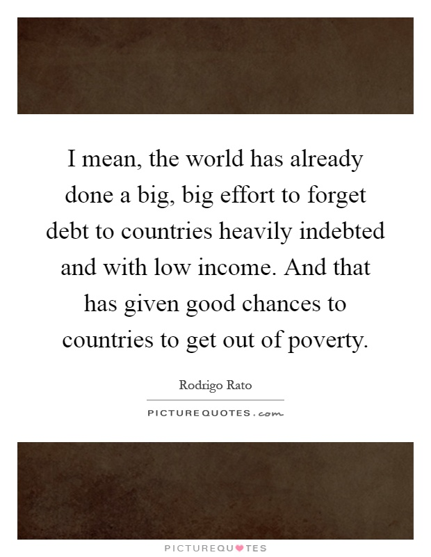 I mean, the world has already done a big, big effort to forget debt to countries heavily indebted and with low income. And that has given good chances to countries to get out of poverty Picture Quote #1
