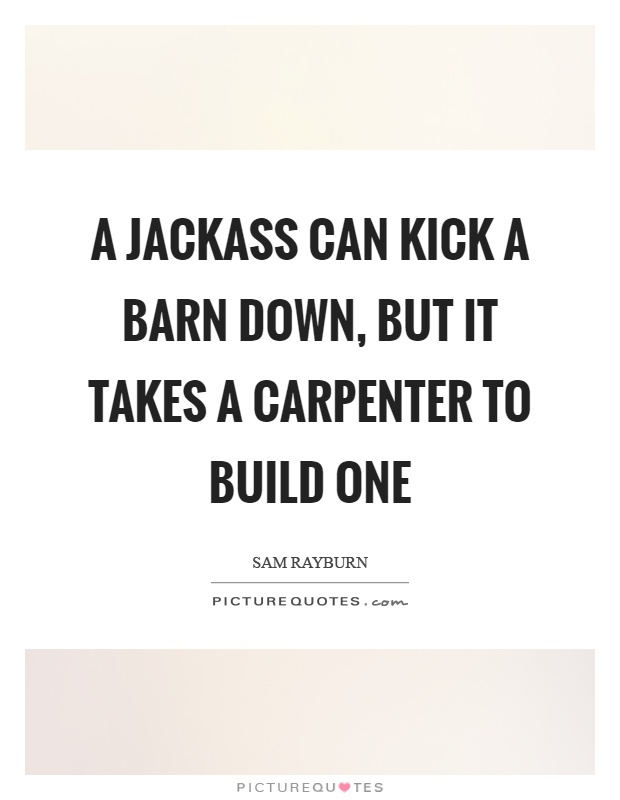 A jackass can kick a barn down, but it takes a carpenter to build one Picture Quote #1
