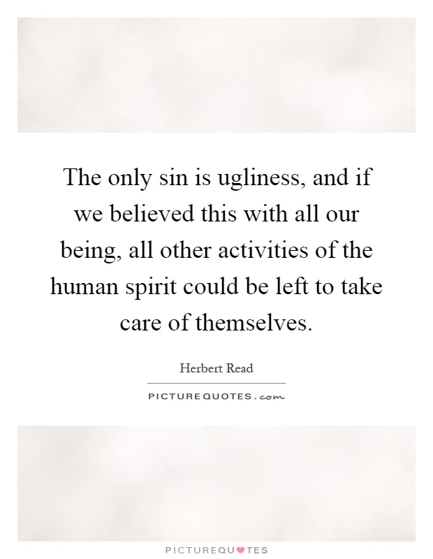 The only sin is ugliness, and if we believed this with all our being, all other activities of the human spirit could be left to take care of themselves Picture Quote #1