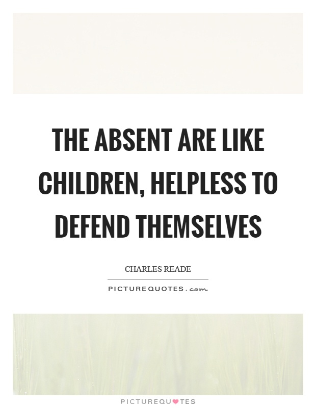 The absent are like children, helpless to defend themselves Picture Quote #1