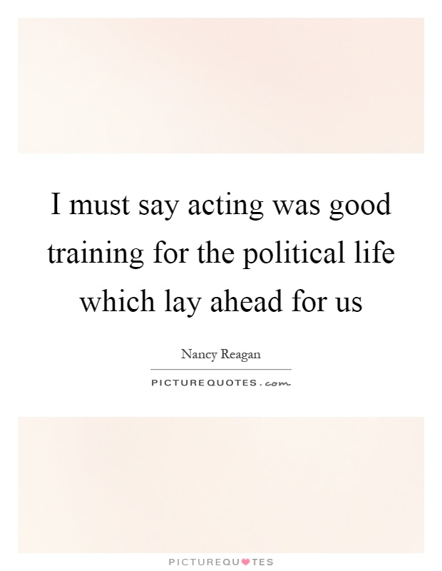 I must say acting was good training for the political life which lay ahead for us Picture Quote #1