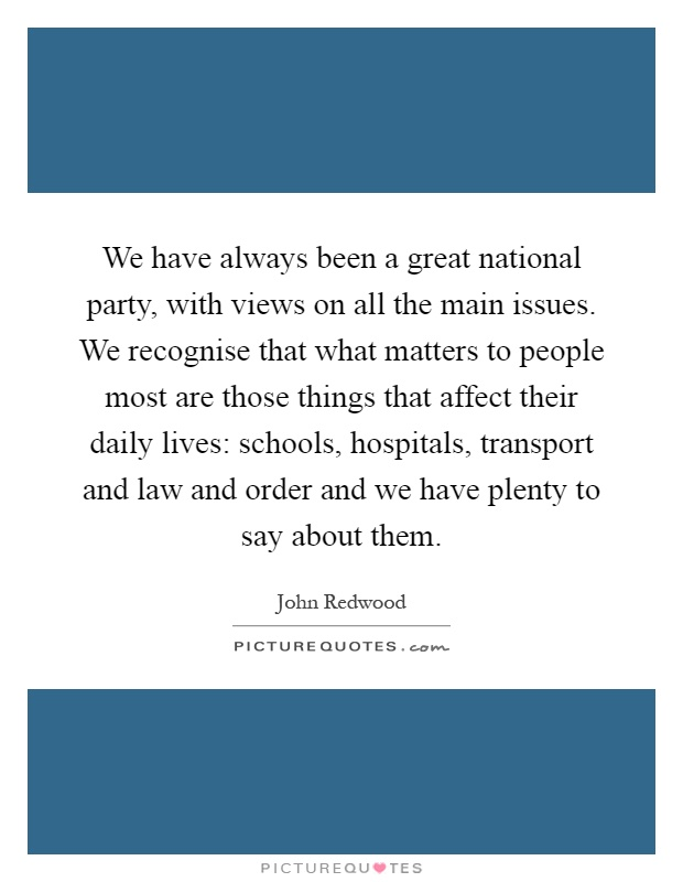 We have always been a great national party, with views on all the main issues. We recognise that what matters to people most are those things that affect their daily lives: schools, hospitals, transport and law and order and we have plenty to say about them Picture Quote #1