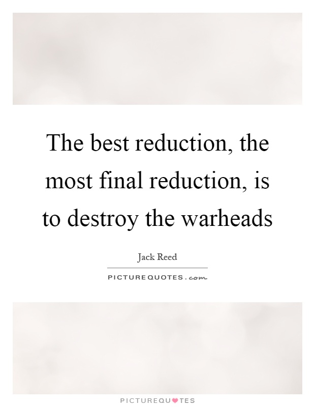 The best reduction, the most final reduction, is to destroy the warheads Picture Quote #1