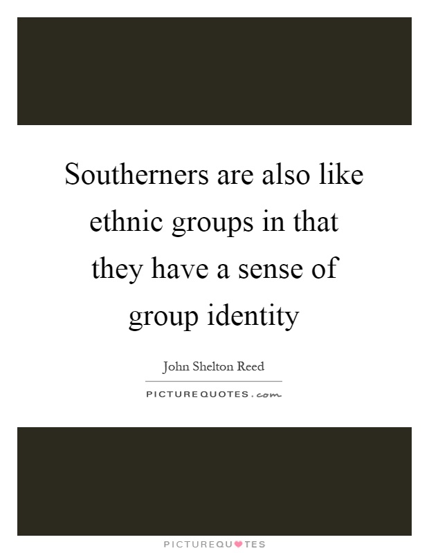 Southerners are also like ethnic groups in that they have a sense of group identity Picture Quote #1