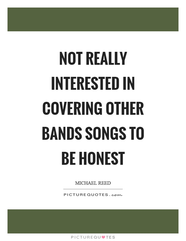 Not really interested in covering other bands songs to be honest Picture Quote #1