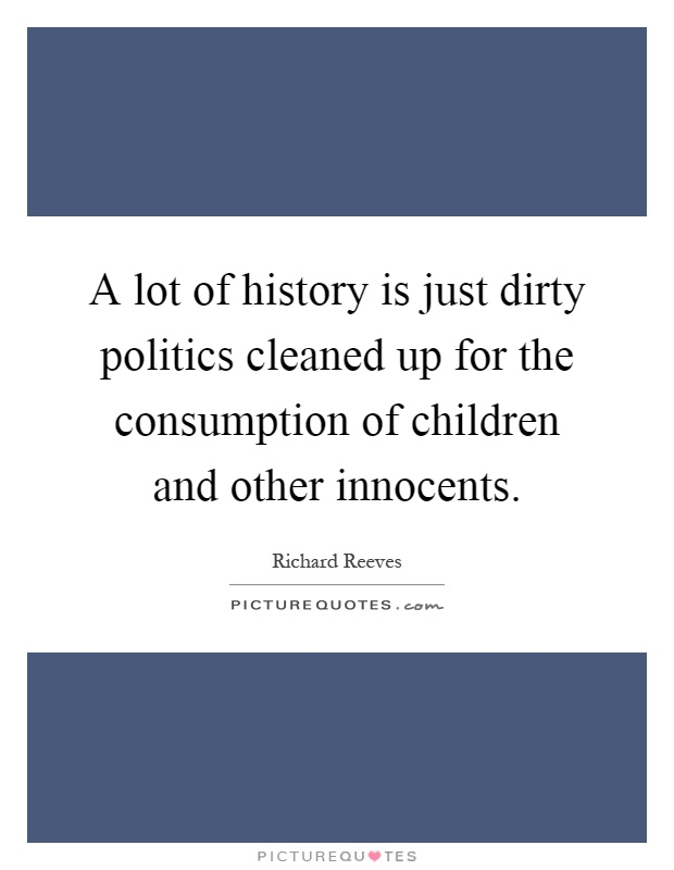 A lot of history is just dirty politics cleaned up for the consumption of children and other innocents Picture Quote #1