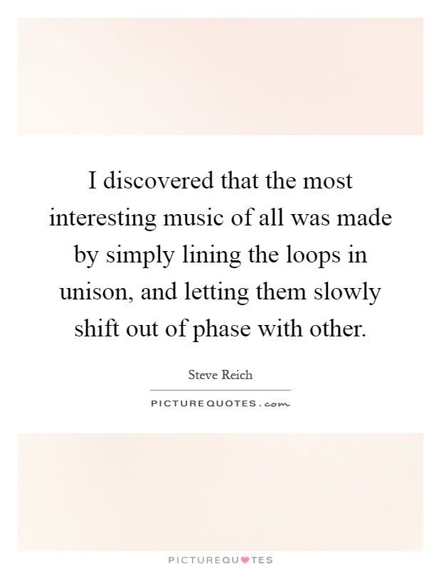 I discovered that the most interesting music of all was made by simply lining the loops in unison, and letting them slowly shift out of phase with other Picture Quote #1