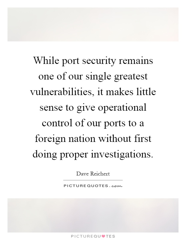 While port security remains one of our single greatest vulnerabilities, it makes little sense to give operational control of our ports to a foreign nation without first doing proper investigations Picture Quote #1