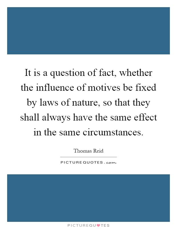 It is a question of fact, whether the influence of motives be fixed by laws of nature, so that they shall always have the same effect in the same circumstances Picture Quote #1