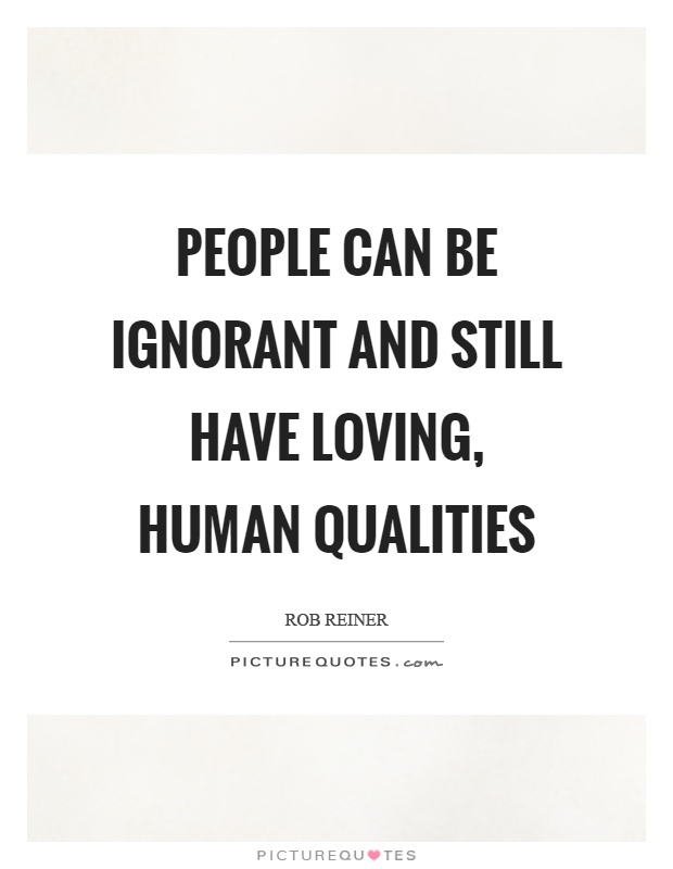 People can be ignorant and still have loving, human qualities Picture Quote #1