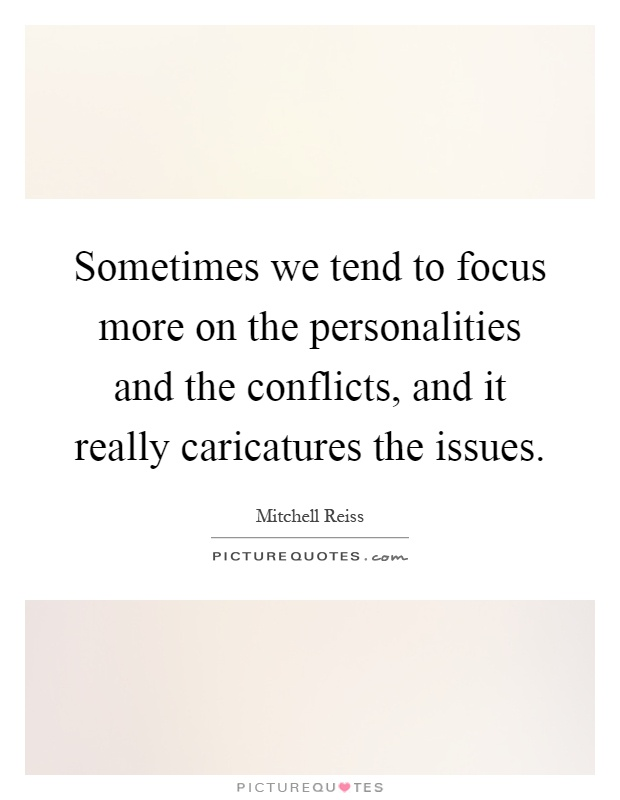 Sometimes we tend to focus more on the personalities and the conflicts, and it really caricatures the issues Picture Quote #1