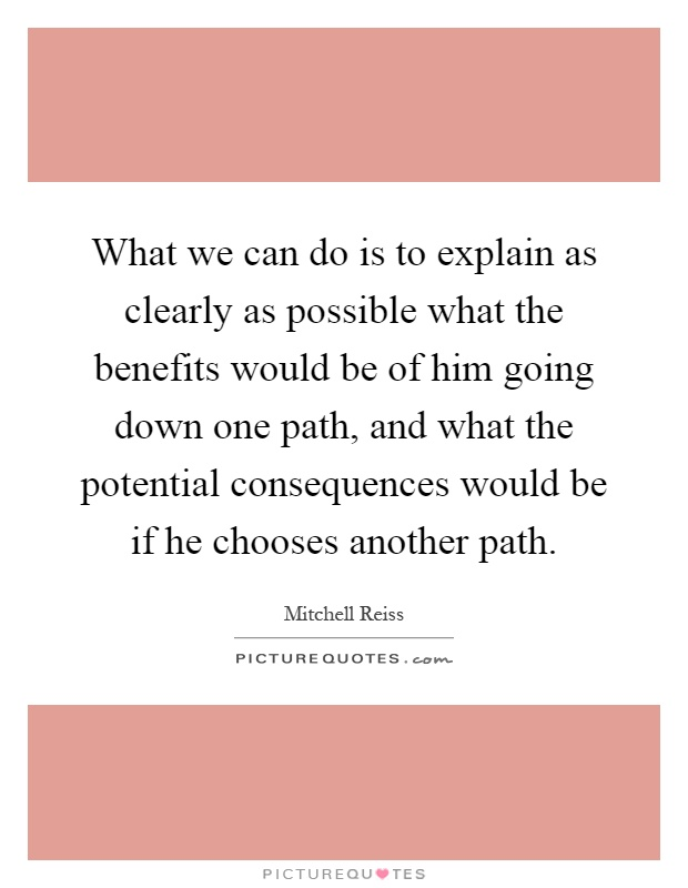 What we can do is to explain as clearly as possible what the benefits would be of him going down one path, and what the potential consequences would be if he chooses another path Picture Quote #1