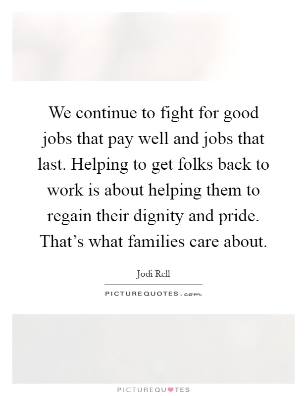 We continue to fight for good jobs that pay well and jobs that last. Helping to get folks back to work is about helping them to regain their dignity and pride. That's what families care about Picture Quote #1