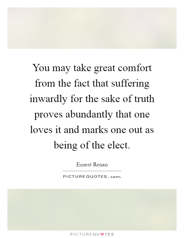 You may take great comfort from the fact that suffering inwardly for the sake of truth proves abundantly that one loves it and marks one out as being of the elect Picture Quote #1