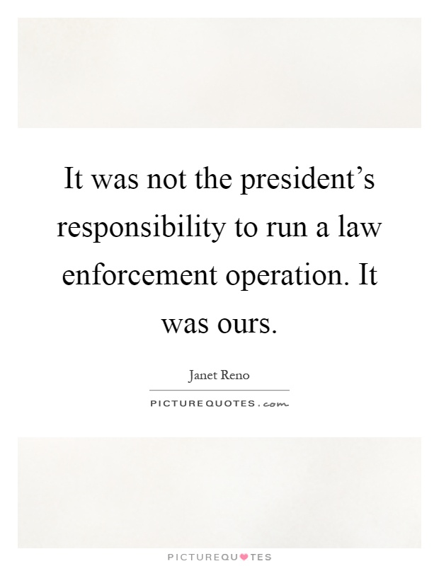 It was not the president's responsibility to run a law enforcement operation. It was ours Picture Quote #1