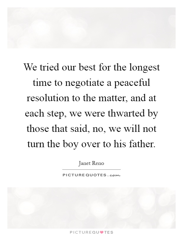 We tried our best for the longest time to negotiate a peaceful resolution to the matter, and at each step, we were thwarted by those that said, no, we will not turn the boy over to his father Picture Quote #1