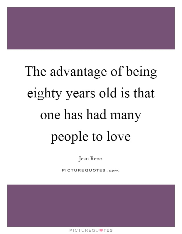 The advantage of being eighty years old is that one has had many people to love Picture Quote #1