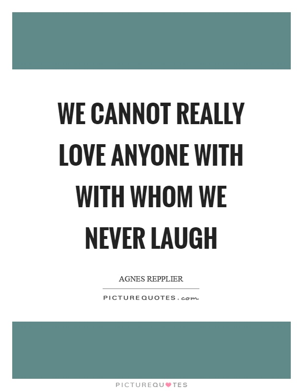 We cannot really love anyone with with whom we never laugh Picture Quote #1