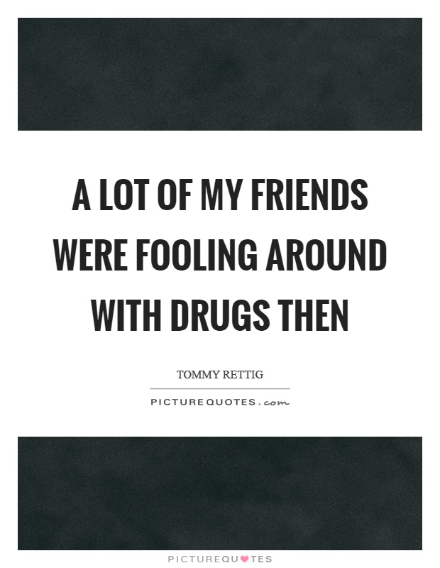 A lot of my friends were fooling around with drugs then Picture Quote #1