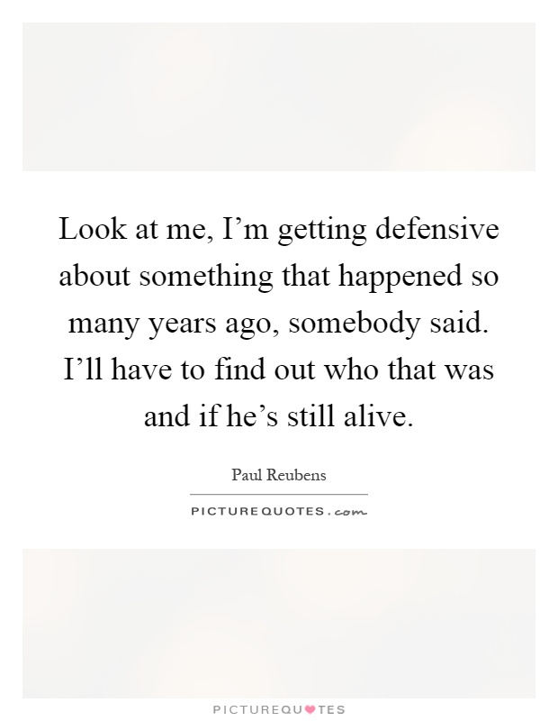Look at me, I'm getting defensive about something that happened so many years ago, somebody said. I'll have to find out who that was and if he's still alive Picture Quote #1