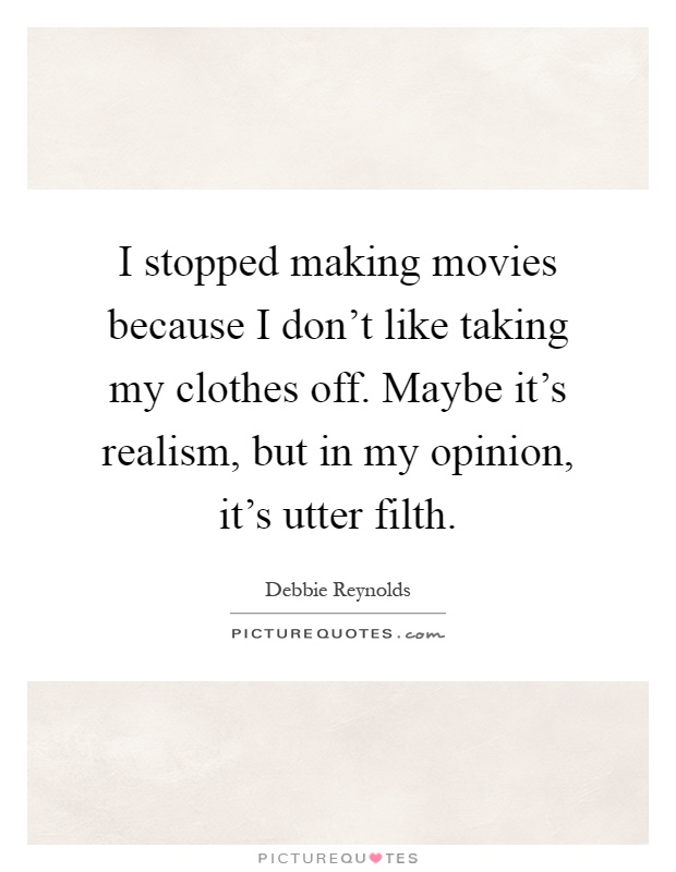 I stopped making movies because I don't like taking my clothes off. Maybe it's realism, but in my opinion, it's utter filth Picture Quote #1