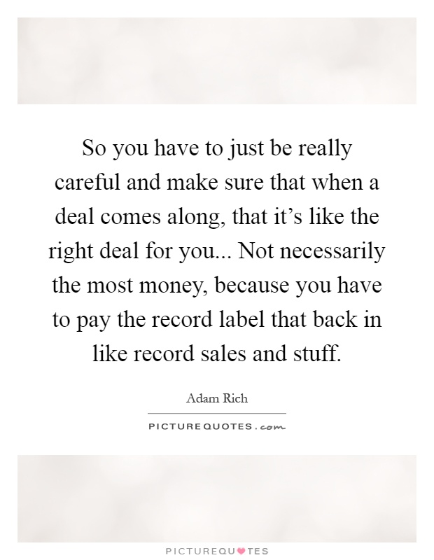 So you have to just be really careful and make sure that when a deal comes along, that it's like the right deal for you... Not necessarily the most money, because you have to pay the record label that back in like record sales and stuff Picture Quote #1