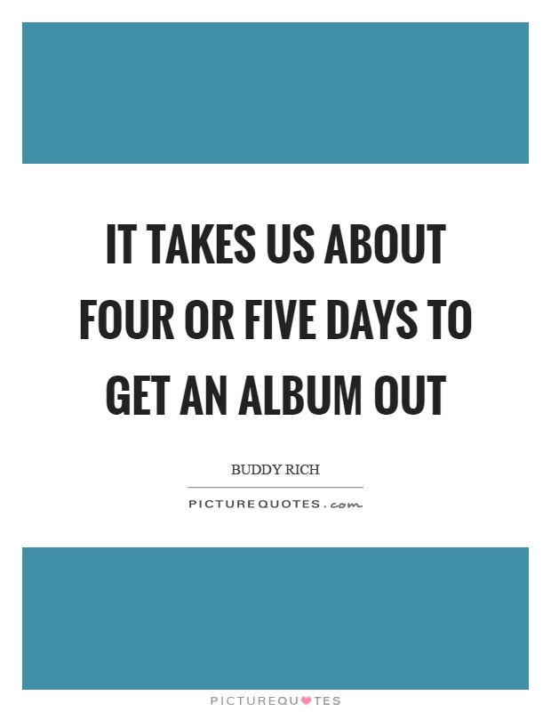 It takes us about four or five days to get an album out Picture Quote #1
