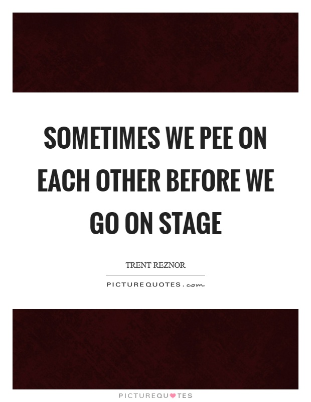 Sometimes we pee on each other before we go on stage Picture Quote #1