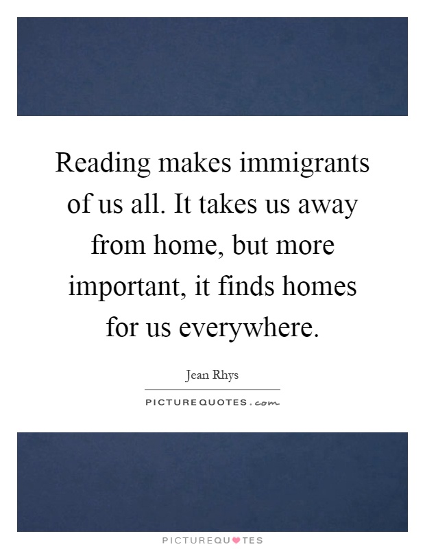 Reading makes immigrants of us all. It takes us away from home, but more important, it finds homes for us everywhere Picture Quote #1