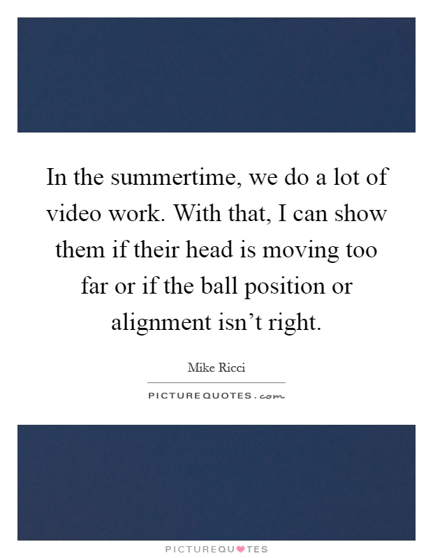 In the summertime, we do a lot of video work. With that, I can show them if their head is moving too far or if the ball position or alignment isn't right Picture Quote #1