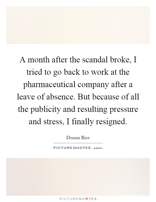 A month after the scandal broke, I tried to go back to work at the pharmaceutical company after a leave of absence. But because of all the publicity and resulting pressure and stress, I finally resigned Picture Quote #1