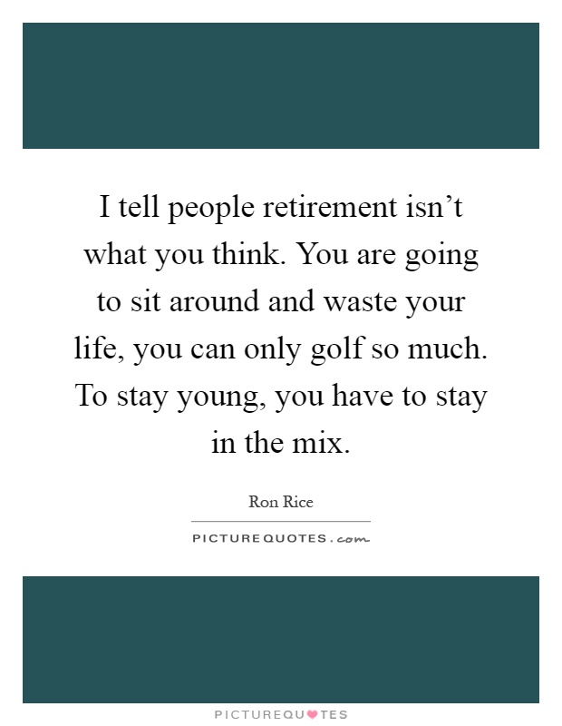I tell people retirement isn't what you think. You are going to sit around and waste your life, you can only golf so much. To stay young, you have to stay in the mix Picture Quote #1
