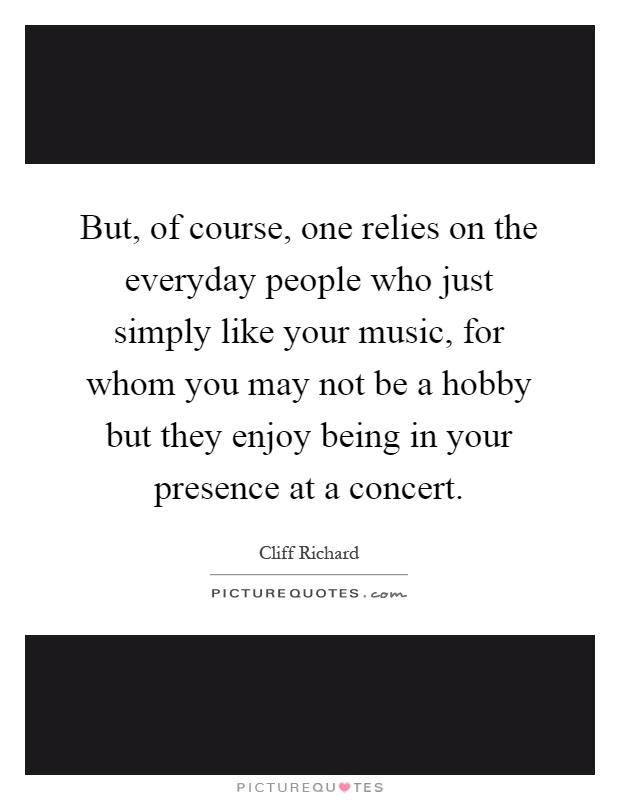 But, of course, one relies on the everyday people who just simply like your music, for whom you may not be a hobby but they enjoy being in your presence at a concert Picture Quote #1
