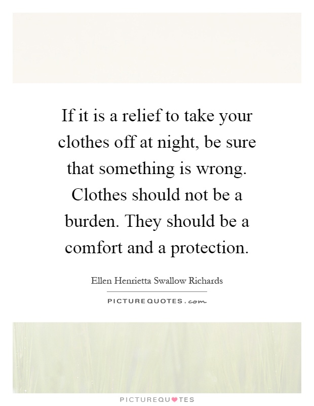 If it is a relief to take your clothes off at night, be sure that something is wrong. Clothes should not be a burden. They should be a comfort and a protection Picture Quote #1