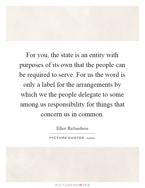 For you, the state is an entity with purposes of its own that the people can be required to serve. For us the word is only a label for the arrangements by which we the people delegate to some among us responsibility for things that concern us in common Picture Quote #1