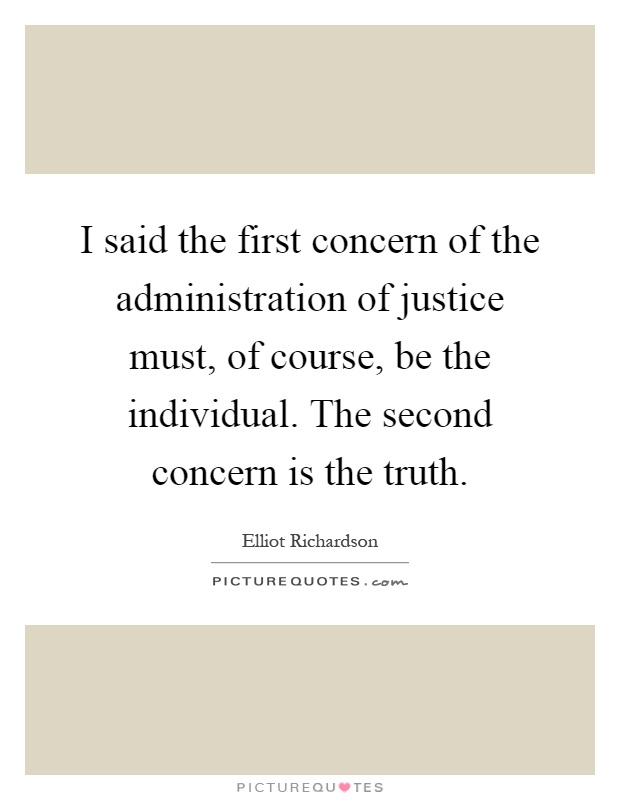 I said the first concern of the administration of justice must, of course, be the individual. The second concern is the truth Picture Quote #1