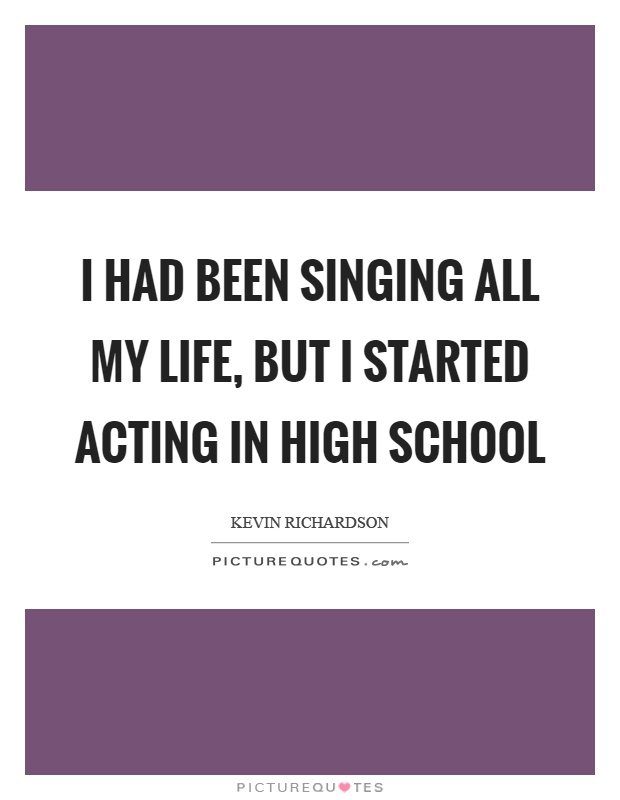 I had been singing all my life, but I started acting in high school Picture Quote #1