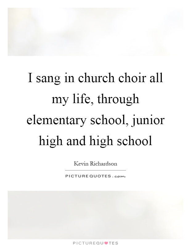 I sang in church choir all my life, through elementary school, junior high and high school Picture Quote #1