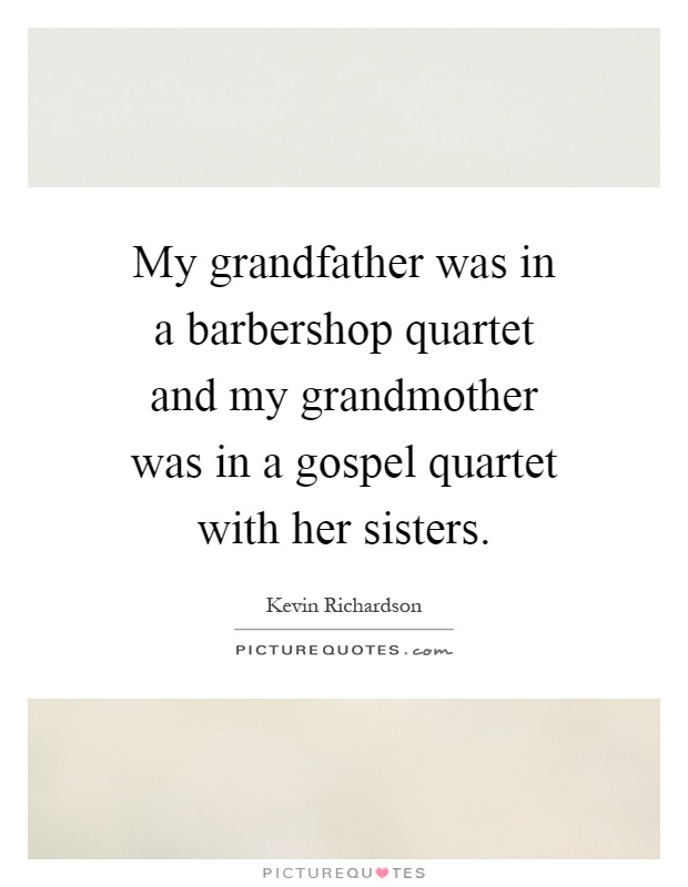 My grandfather was in a barbershop quartet and my grandmother was in a gospel quartet with her sisters Picture Quote #1