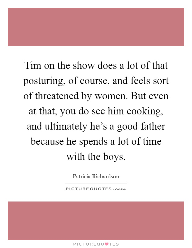 Tim on the show does a lot of that posturing, of course, and feels sort of threatened by women. But even at that, you do see him cooking, and ultimately he's a good father because he spends a lot of time with the boys Picture Quote #1