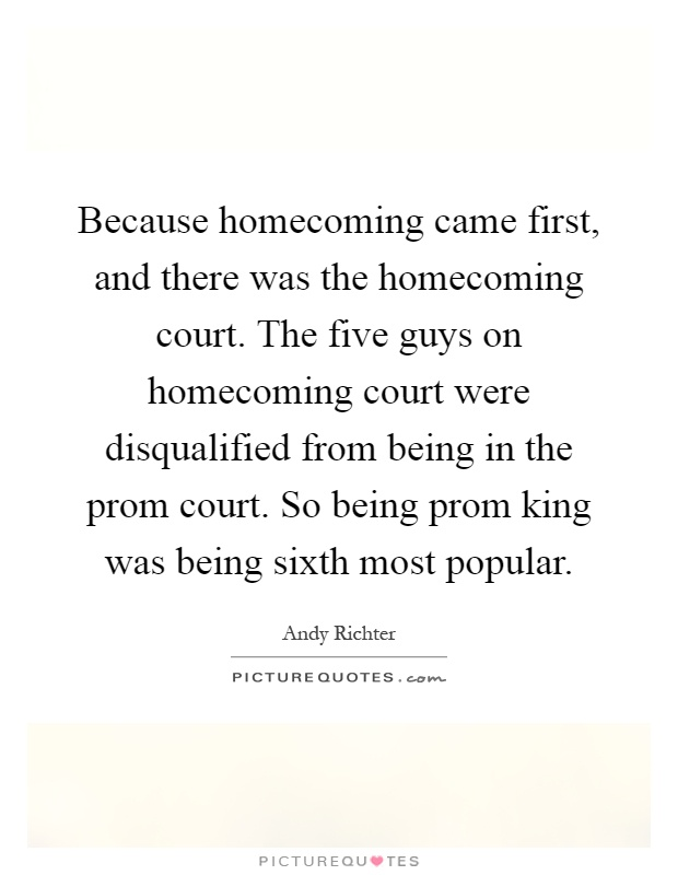 Because homecoming came first, and there was the homecoming court. The five guys on homecoming court were disqualified from being in the prom court. So being prom king was being sixth most popular Picture Quote #1