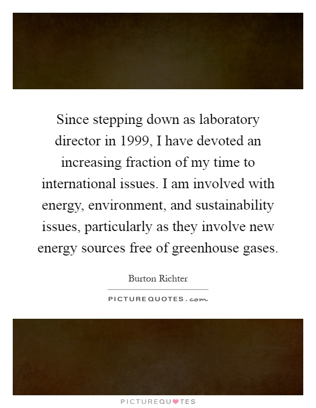 Since stepping down as laboratory director in 1999, I have devoted an increasing fraction of my time to international issues. I am involved with energy, environment, and sustainability issues, particularly as they involve new energy sources free of greenhouse gases Picture Quote #1