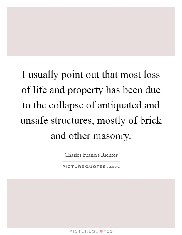 I usually point out that most loss of life and property has been due to the collapse of antiquated and unsafe structures, mostly of brick and other masonry Picture Quote #1