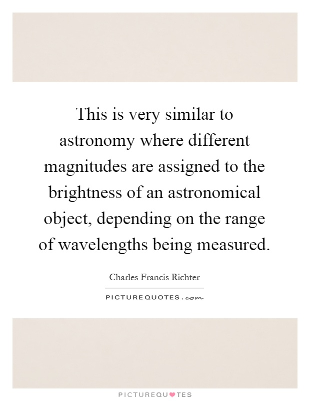 This is very similar to astronomy where different magnitudes are assigned to the brightness of an astronomical object, depending on the range of wavelengths being measured Picture Quote #1