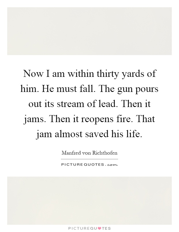 Now I am within thirty yards of him. He must fall. The gun pours out its stream of lead. Then it jams. Then it reopens fire. That jam almost saved his life Picture Quote #1