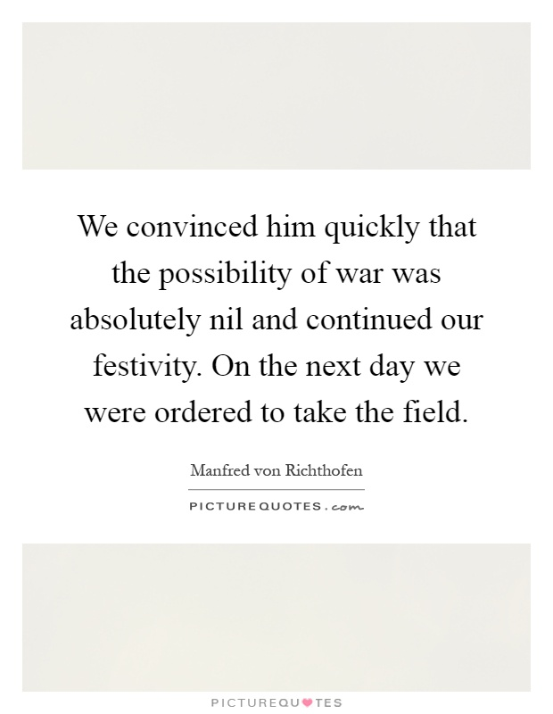 We convinced him quickly that the possibility of war was absolutely nil and continued our festivity. On the next day we were ordered to take the field Picture Quote #1