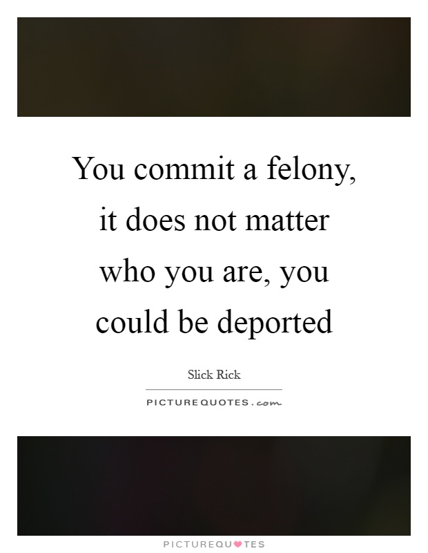 You commit a felony, it does not matter who you are, you could be deported Picture Quote #1